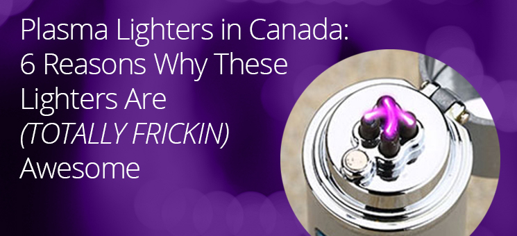 Plasma Lighter Canada: 6 Reasons Why These Lighters Are Awesome